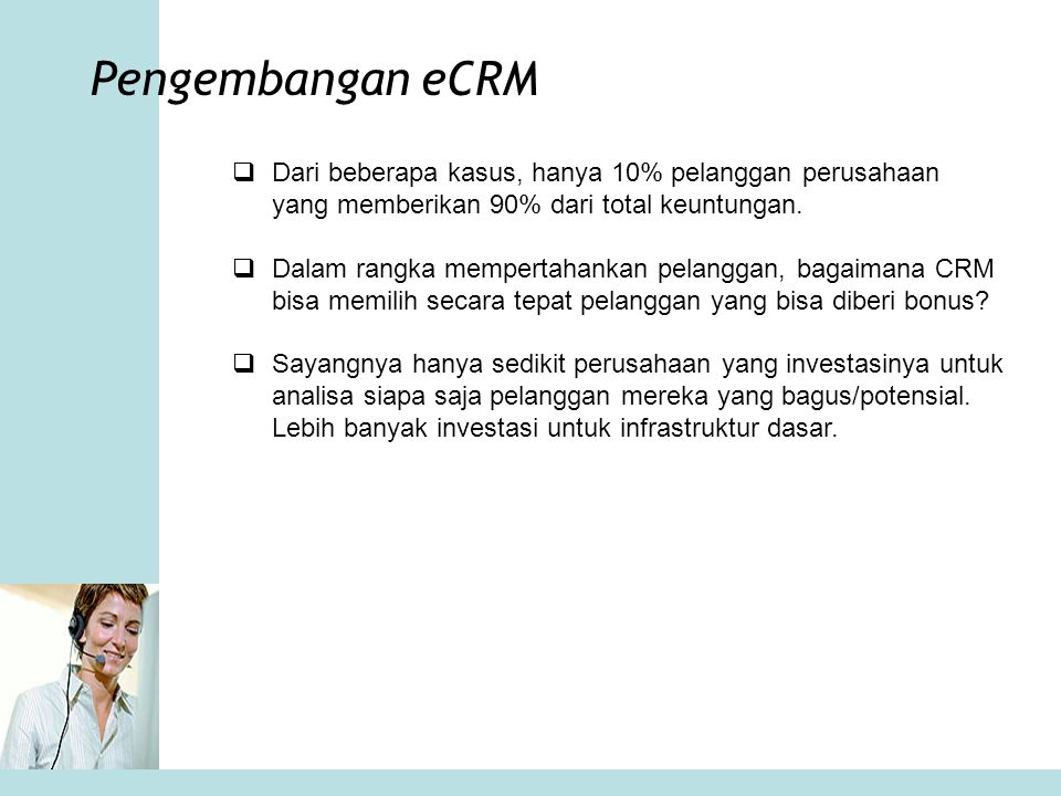 Pengembangan eCRM Dari beberapa kasus, hanya 10% pelanggan perusahaan yang memberikan 90% dari total keuntungan.