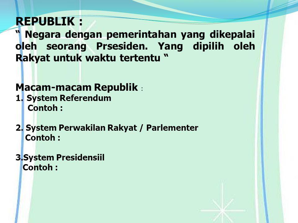 REPUBLIK : Negara dengan pemerintahan yang dikepalai oleh seorang Prsesiden. Yang dipilih oleh Rakyat untuk waktu tertentu