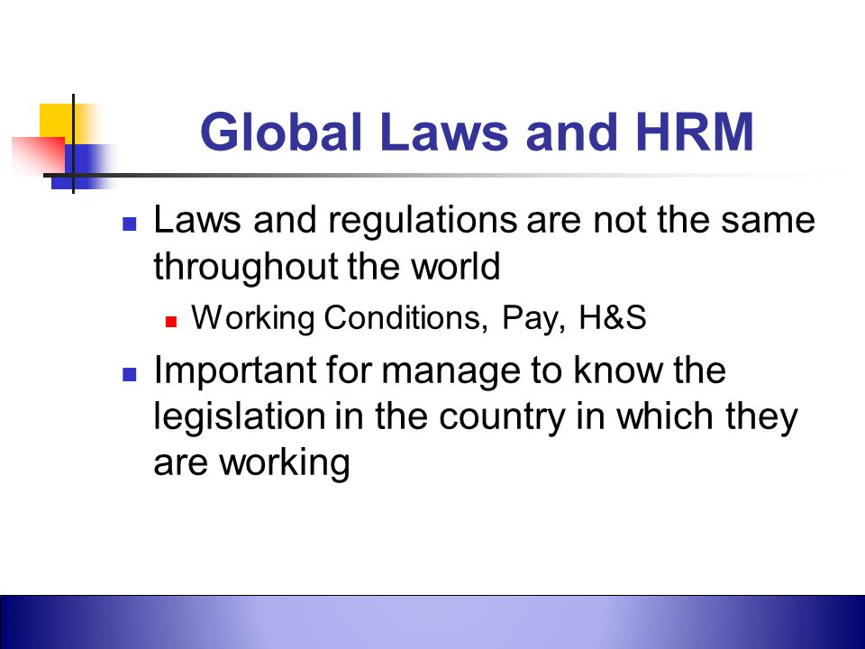 Global Laws and HRM Laws and regulations are not the same throughout the world. Working Conditions, Pay, H&S.