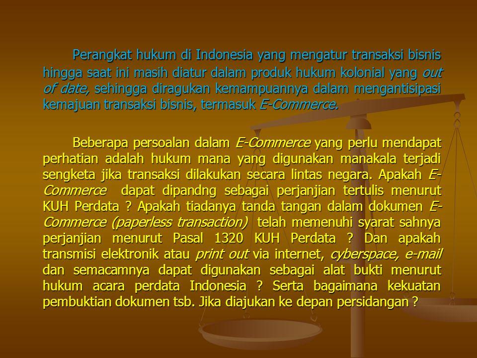 Perangkat hukum di Indonesia yang mengatur transaksi bisnis hingga saat ini masih diatur dalam produk hukum kolonial yang out of date, sehingga diragukan kemampuannya dalam mengantisipasi kemajuan transaksi bisnis, termasuk E-Commerce.