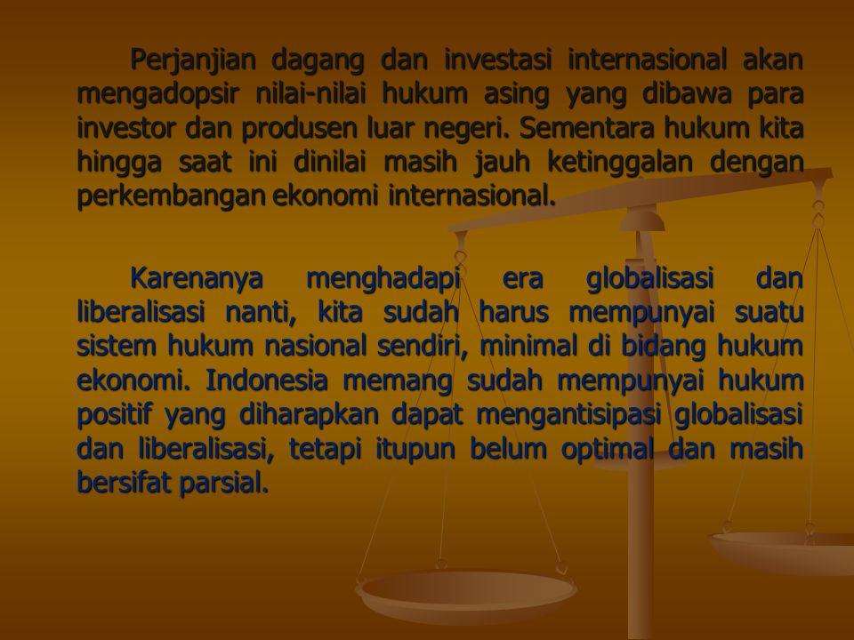 Perjanjian dagang dan investasi internasional akan mengadopsir nilai-nilai hukum asing yang dibawa para investor dan produsen luar negeri.