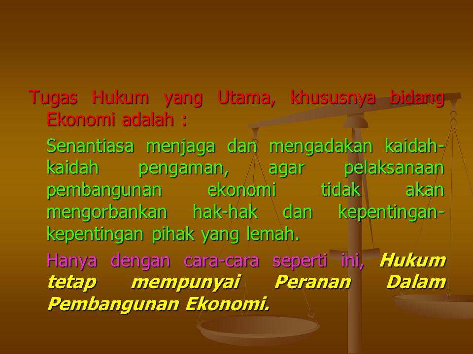 Tugas Hukum yang Utama, khususnya bidang Ekonomi adalah : Senantiasa menjaga dan mengadakan kaidah-kaidah pengaman, agar pelaksanaan pembangunan ekonomi tidak akan mengorbankan hak-hak dan kepentingan-kepentingan pihak yang lemah.