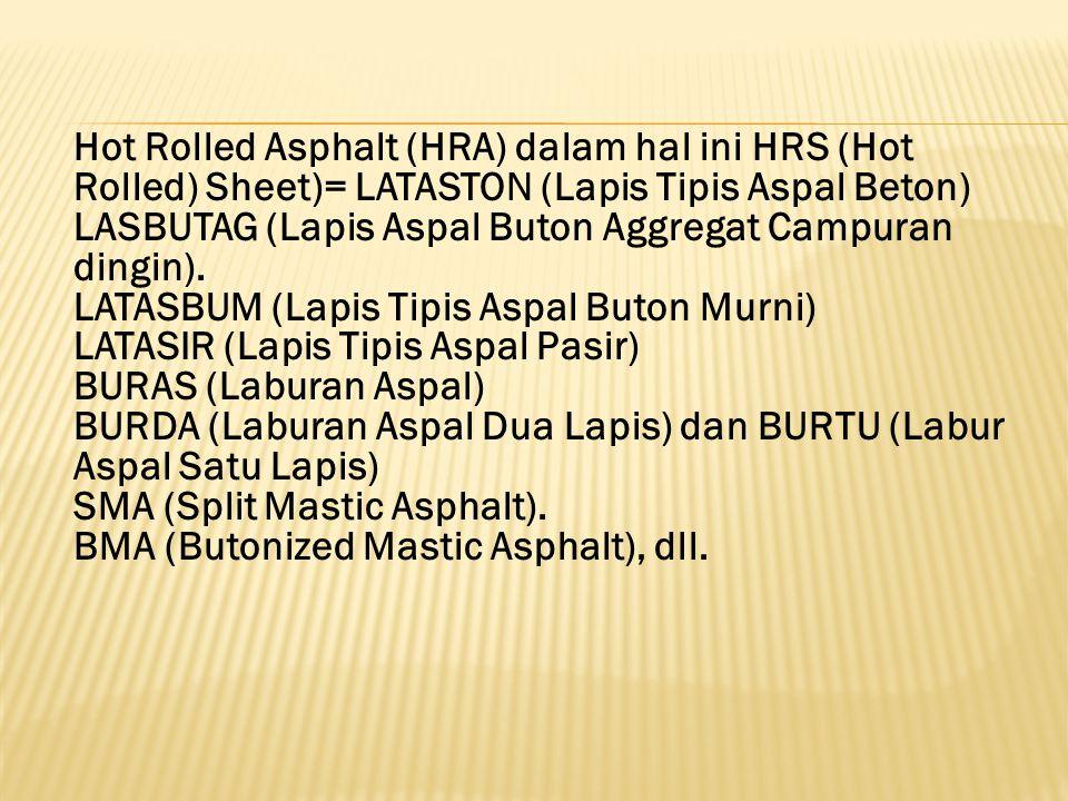 Hot Rolled Asphalt (HRA) dalam hal ini HRS (Hot Rolled) Sheet)= LATASTON (Lapis Tipis Aspal Beton)