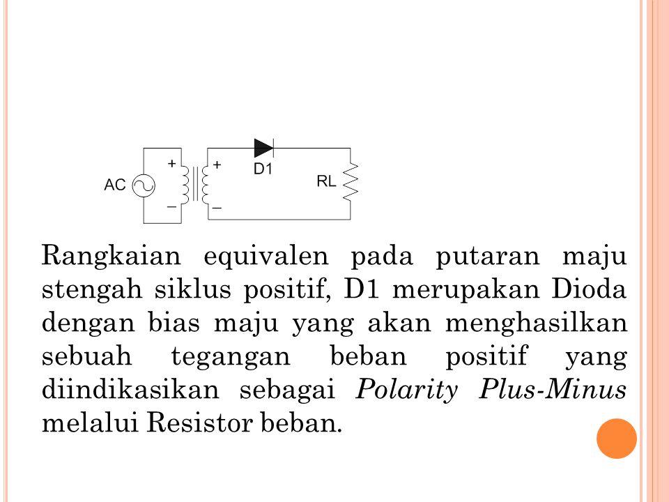 Rangkaian equivalen pada putaran maju stengah siklus positif, D1 merupakan Dioda dengan bias maju yang akan menghasilkan sebuah tegangan beban positif yang diindikasikan sebagai Polarity Plus-Minus melalui Resistor beban.