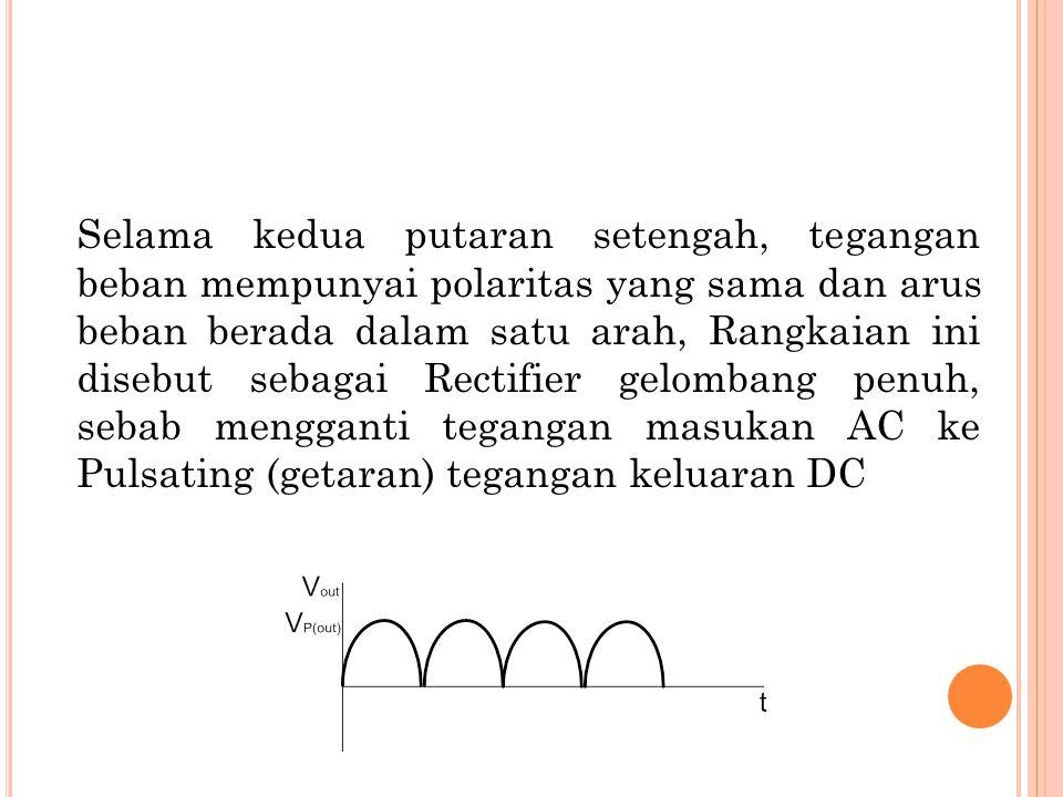 Selama kedua putaran setengah, tegangan beban mempunyai polaritas yang sama dan arus beban berada dalam satu arah, Rangkaian ini disebut sebagai Rectifier gelombang penuh, sebab mengganti tegangan masukan AC ke Pulsating (getaran) tegangan keluaran DC