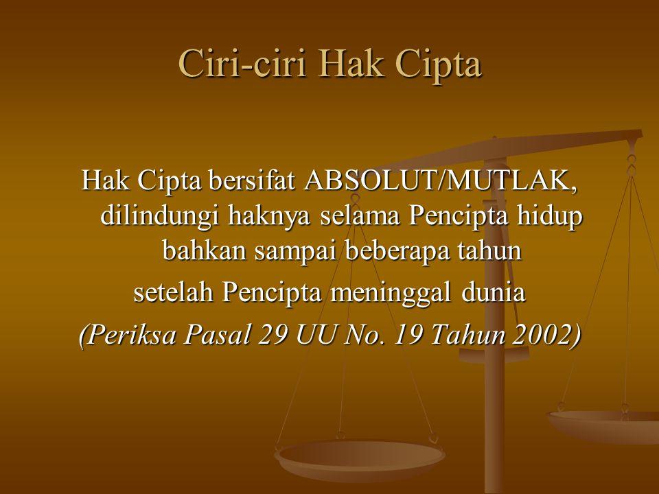 Ciri-ciri Hak Cipta Hak Cipta bersifat ABSOLUT/MUTLAK, dilindungi haknya selama Pencipta hidup bahkan sampai beberapa tahun.