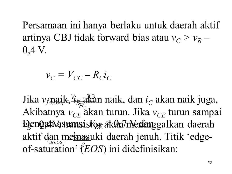 Persamaan ini hanya berlaku untuk daerah aktif artinya CBJ tidak forward bias atau vC > vB – 0,4 V. vC = VCC – RCiC.