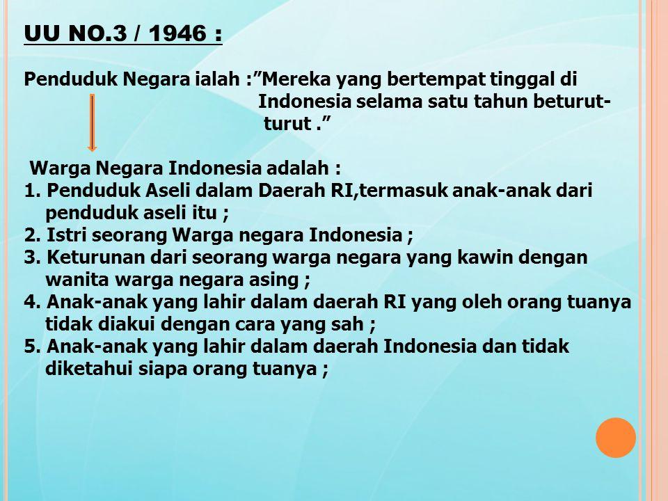 UU NO.3 / 1946 : Penduduk Negara ialah : Mereka yang bertempat tinggal di. Indonesia selama satu tahun beturut-