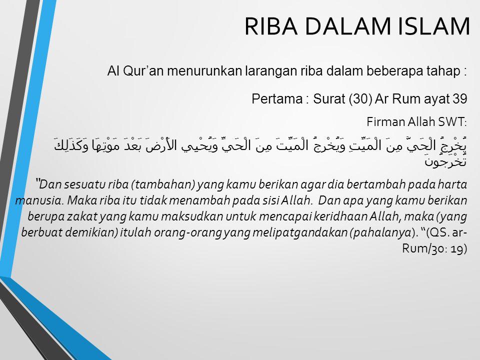 RIBA DALAM ISLAM Al Qur'an menurunkan larangan riba dalam beberapa tahap : Pertama : Surat (30) Ar Rum ayat 39.