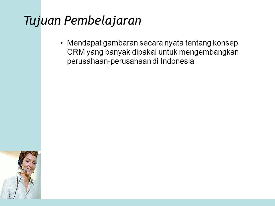 Tujuan Pembelajaran Mendapat gambaran secara nyata tentang konsep CRM yang banyak dipakai untuk mengembangkan perusahaan-perusahaan di Indonesia.