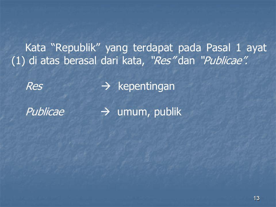 Kata Republik yang terdapat pada Pasal 1 ayat (1) di atas berasal dari kata, Res dan Publicae .