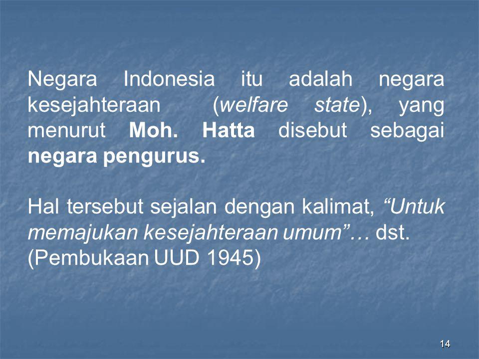 Negara Indonesia itu adalah negara kesejahteraan (welfare state), yang menurut Moh. Hatta disebut sebagai negara pengurus.