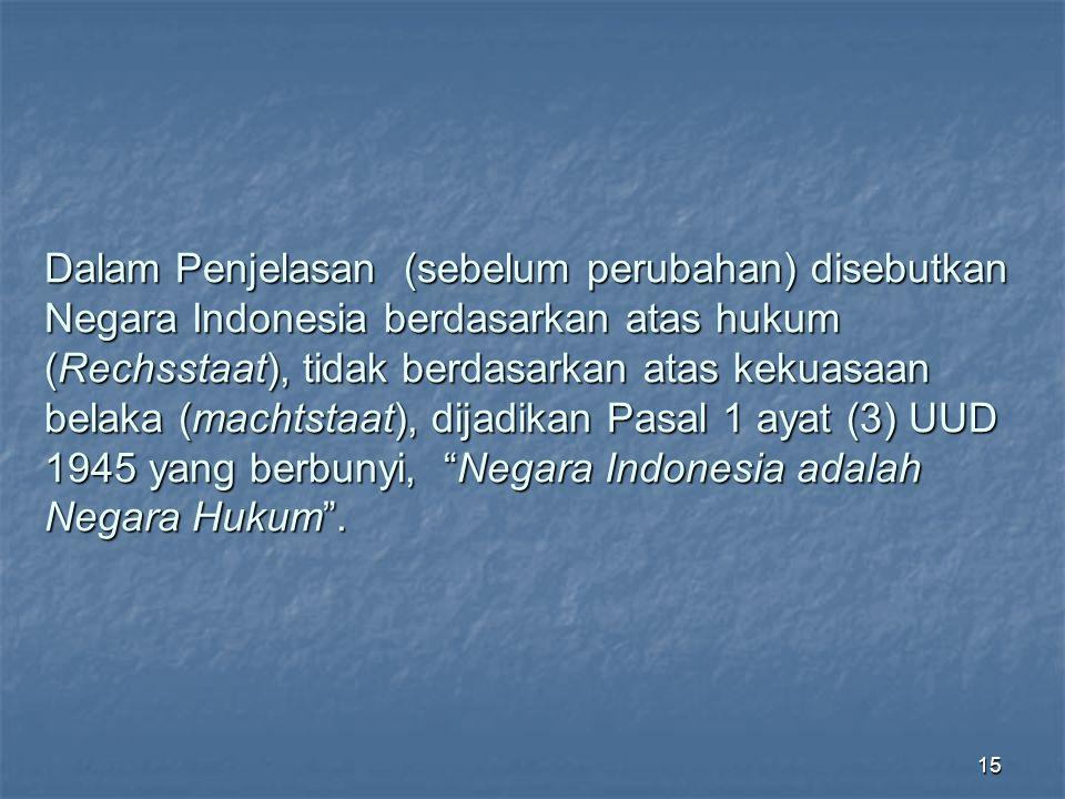Dalam Penjelasan (sebelum perubahan) disebutkan Negara Indonesia berdasarkan atas hukum (Rechsstaat), tidak berdasarkan atas kekuasaan belaka (machtstaat), dijadikan Pasal 1 ayat (3) UUD 1945 yang berbunyi, Negara Indonesia adalah Negara Hukum .