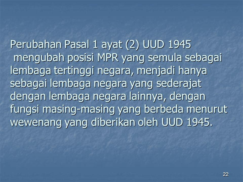 Perubahan Pasal 1 ayat (2) UUD 1945 mengubah posisi MPR yang semula sebagai lembaga tertinggi negara, menjadi hanya sebagai lembaga negara yang sederajat dengan lembaga negara lainnya, dengan fungsi masing-masing yang berbeda menurut wewenang yang diberikan oleh UUD 1945.