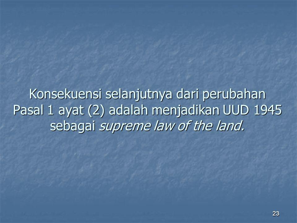 Konsekuensi selanjutnya dari perubahan Pasal 1 ayat (2) adalah menjadikan UUD 1945 sebagai supreme law of the land.