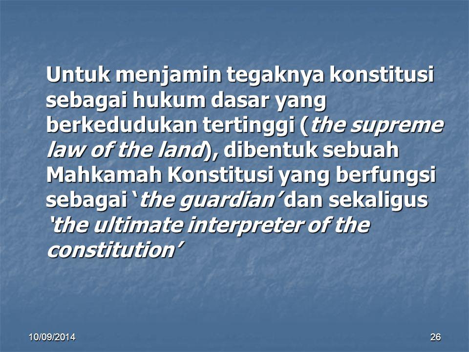 Untuk menjamin tegaknya konstitusi sebagai hukum dasar yang berkedudukan tertinggi (the supreme law of the land), dibentuk sebuah Mahkamah Konstitusi yang berfungsi sebagai 'the guardian' dan sekaligus 'the ultimate interpreter of the constitution'