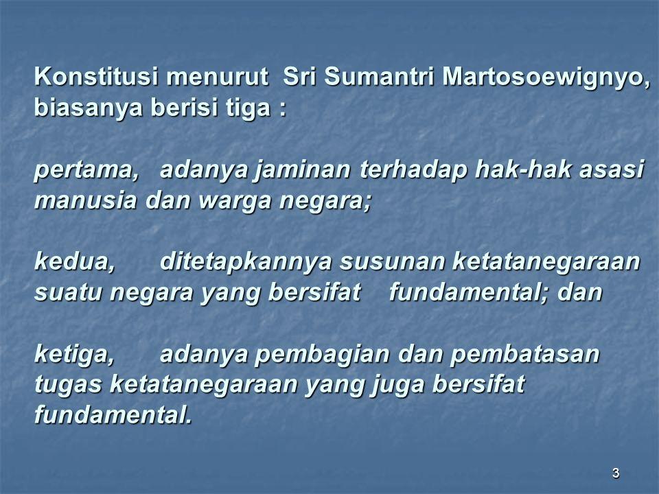 Konstitusi menurut Sri Sumantri Martosoewignyo, biasanya berisi tiga : pertama, adanya jaminan terhadap hak-hak asasi manusia dan warga negara; kedua, ditetapkannya susunan ketatanegaraan suatu negara yang bersifat fundamental; dan ketiga, adanya pembagian dan pembatasan tugas ketatanegaraan yang juga bersifat fundamental.