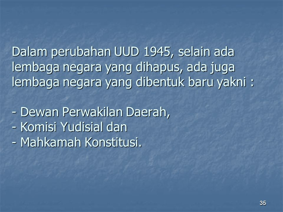 Dalam perubahan UUD 1945, selain ada lembaga negara yang dihapus, ada juga lembaga negara yang dibentuk baru yakni : - Dewan Perwakilan Daerah, - Komisi Yudisial dan - Mahkamah Konstitusi.