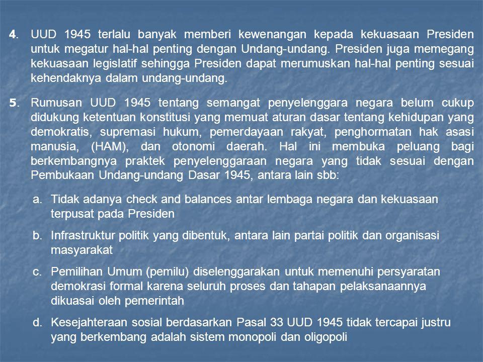 4. UUD 1945 terlalu banyak memberi kewenangan kepada kekuasaan Presiden untuk megatur hal-hal penting dengan Undang-undang. Presiden juga memegang kekuasaan legislatif sehingga Presiden dapat merumuskan hal-hal penting sesuai kehendaknya dalam undang-undang.