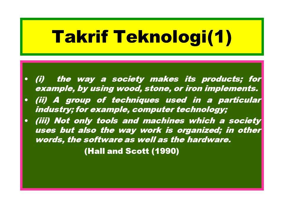 Takrif Teknologi(1) (i) the way a society makes its products; for example, by using wood, stone, or iron implements.