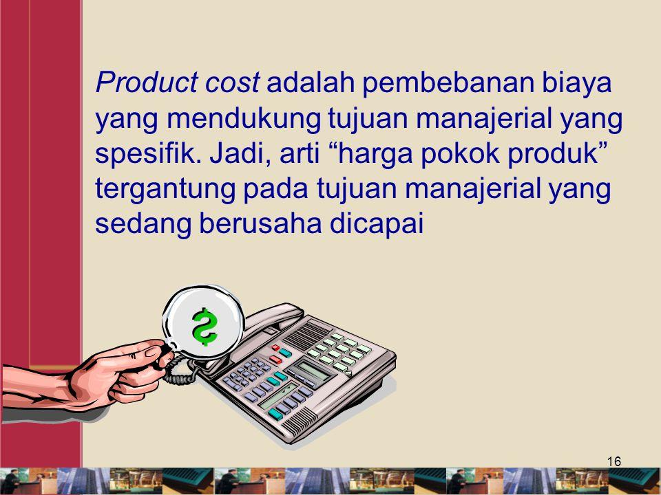Product cost adalah pembebanan biaya yang mendukung tujuan manajerial yang spesifik.