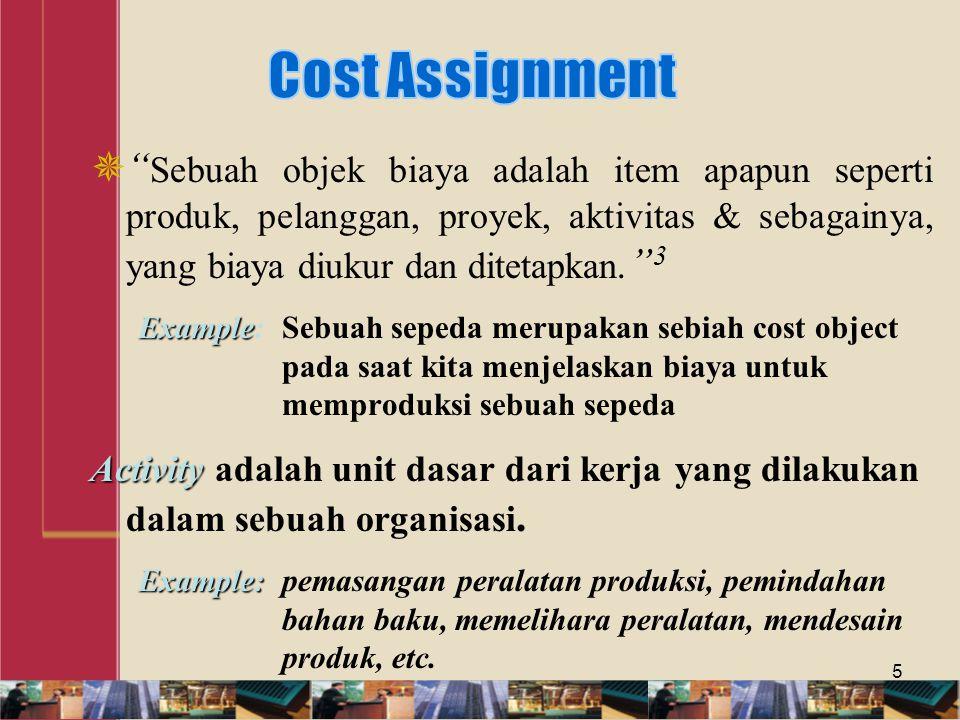 Cost Assignment Sebuah objek biaya adalah item apapun seperti produk, pelanggan, proyek, aktivitas & sebagainya, yang biaya diukur dan ditetapkan. 3.
