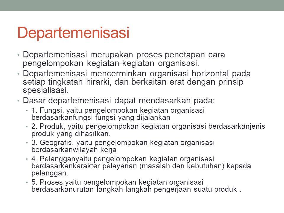 Departemenisasi Departemenisasi merupakan proses penetapan cara pengelompokan kegiatan-kegiatan organisasi.