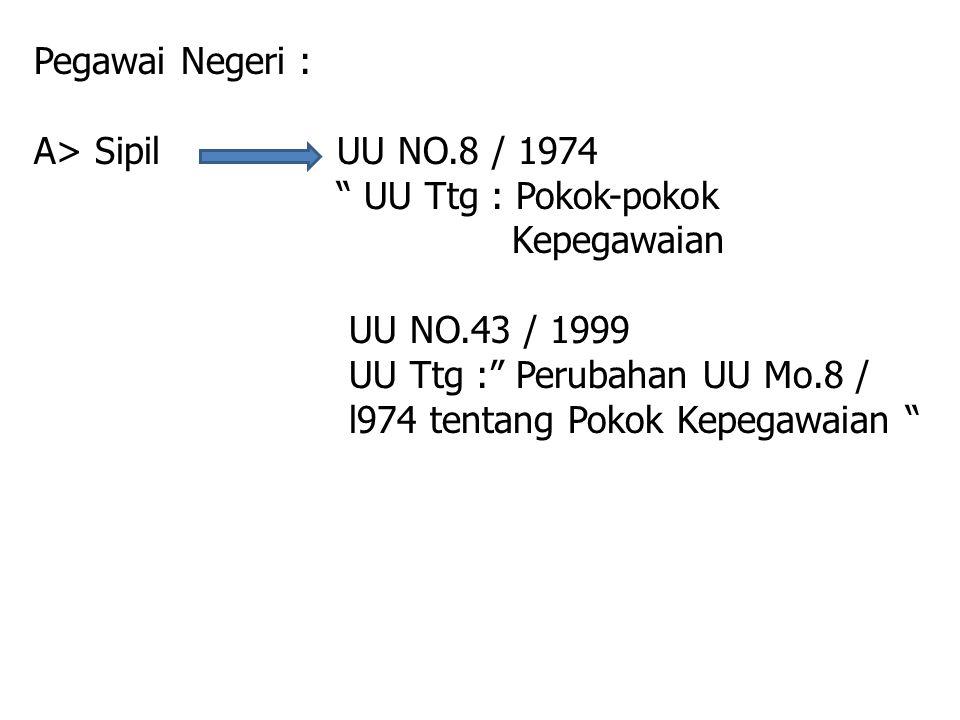 Pegawai Negeri : A> Sipil UU NO.8 / 1974. UU Ttg : Pokok-pokok. Kepegawaian. UU NO.43 / 1999.