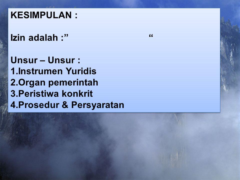 KESIMPULAN : Izin adalah : Unsur – Unsur : 1.Instrumen Yuridis. 2.Organ pemerintah.