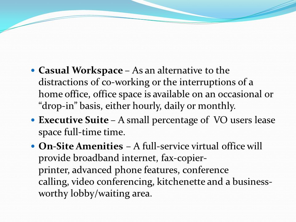 Casual Workspace – As an alternative to the distractions of co-working or the interruptions of a home office, office space is available on an occasional or drop-in basis, either hourly, daily or monthly.