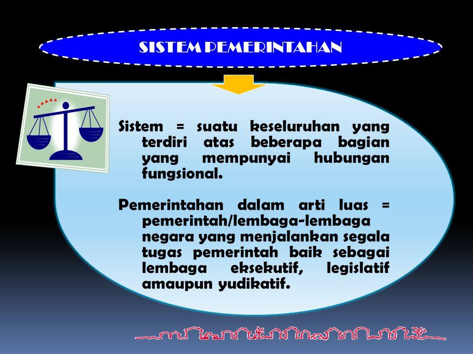 SISTEM PEMERINTAHAN Sistem = suatu keseluruhan yang terdiri atas beberapa bagian yang mempunyai hubungan fungsional.