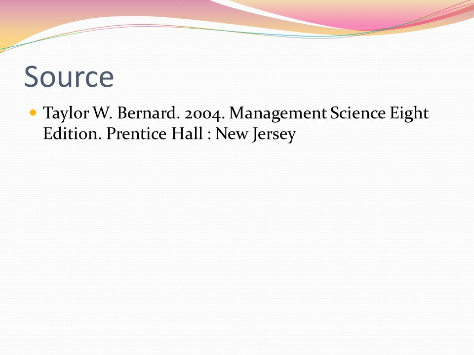 Source Taylor W. Bernard. 2004. Management Science Eight Edition. Prentice Hall : New Jersey