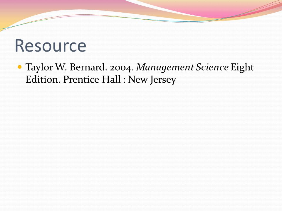 Resource Taylor W. Bernard. 2004. Management Science Eight Edition. Prentice Hall : New Jersey