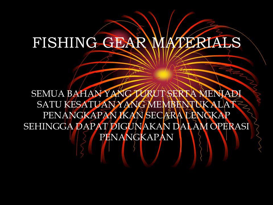 FISHING GEAR MATERIALS SEMUA BAHAN YANG TURUT SERTA MENJADI SATU KESATUAN YANG MEMBENTUK ALAT PENANGKAPAN IKAN SECARA LENGKAP SEHINGGA DAPAT DIGUNAKAN DALAM OPERASI PENANGKAPAN