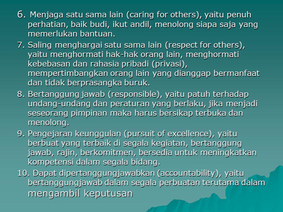 6. Menjaga satu sama lain (caring for others), yaitu penuh perhatian, baik budi, ikut andil, menolong siapa saja yang memerlukan bantuan.