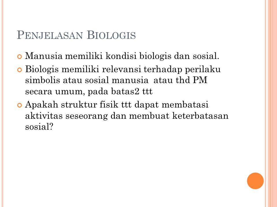Penjelasan Biologis Manusia memiliki kondisi biologis dan sosial.