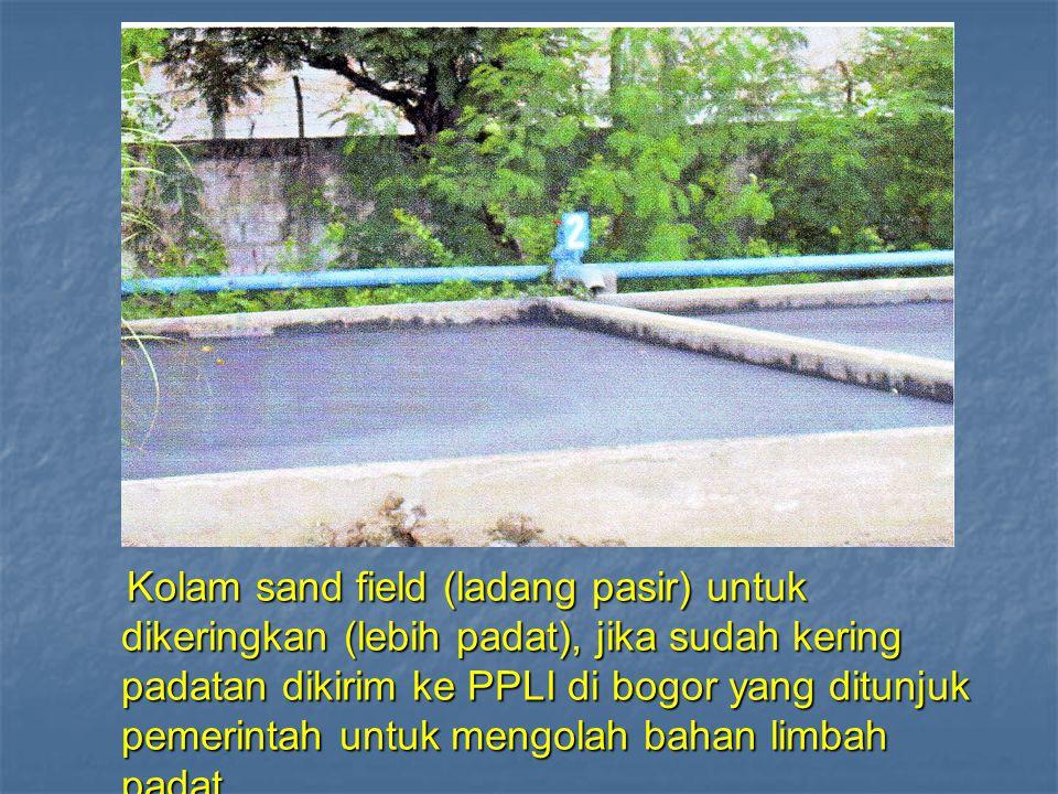 Kolam sand field (ladang pasir) untuk dikeringkan (lebih padat), jika sudah kering padatan dikirim ke PPLI di bogor yang ditunjuk pemerintah untuk mengolah bahan limbah padat.