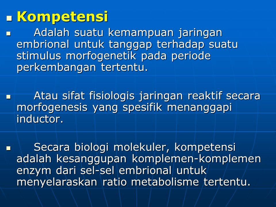 Kompetensi Adalah suatu kemampuan jaringan embrional untuk tanggap terhadap suatu stimulus morfogenetik pada periode perkembangan tertentu.