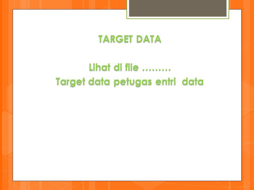 TARGET DATA Lihat di file ……… Target data petugas entri data