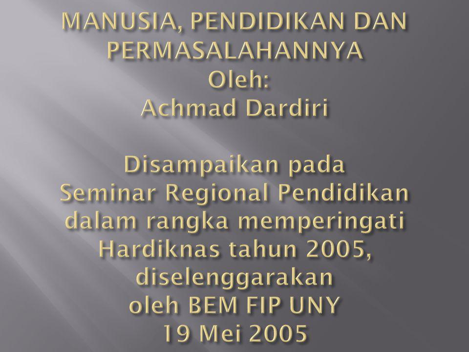 MANUSIA, PENDIDIKAN DAN PERMASALAHANNYA Oleh: Achmad Dardiri Disampaikan pada Seminar Regional Pendidikan dalam rangka memperingati Hardiknas tahun 2005, diselenggarakan oleh BEM FIP UNY 19 Mei 2005