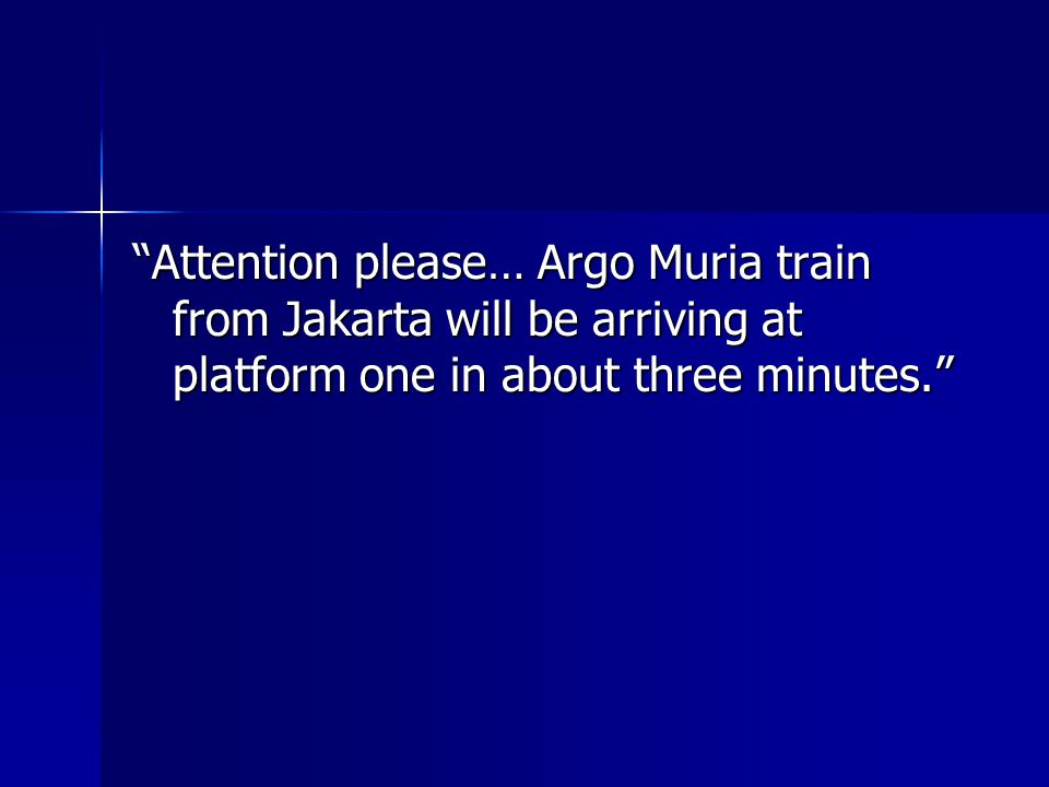 Attention please… Argo Muria train from Jakarta will be arriving at platform one in about three minutes.