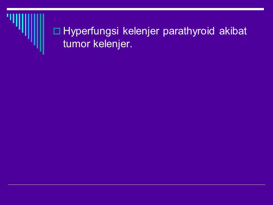Hyperfungsi kelenjer parathyroid akibat tumor kelenjer.