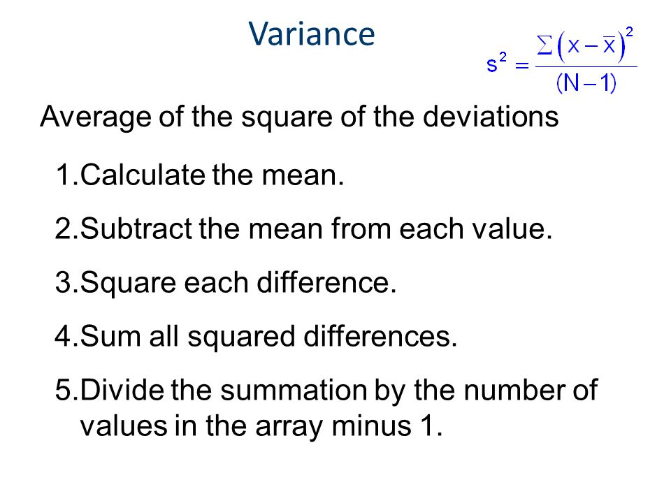 Variance Average of the square of the deviations Calculate the mean.