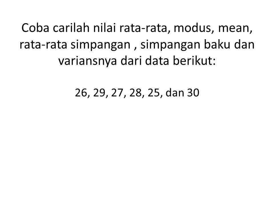Coba carilah nilai rata-rata, modus, mean, rata-rata simpangan , simpangan baku dan variansnya dari data berikut: