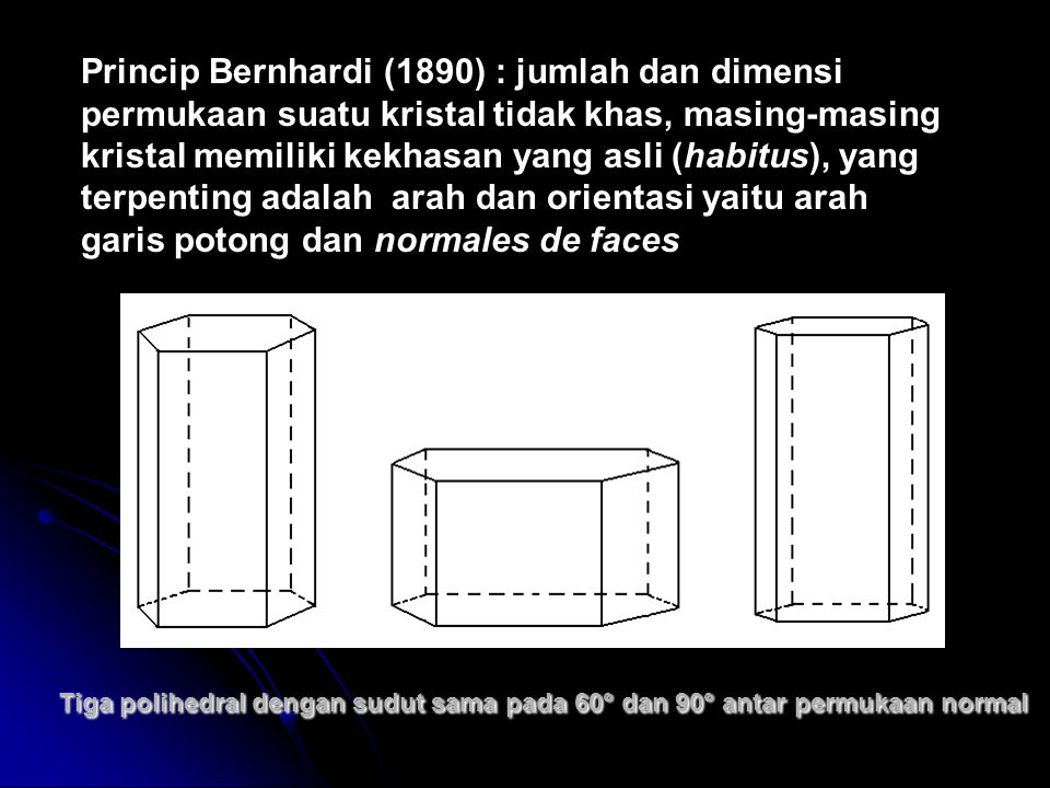 Princip Bernhardi (1890) : jumlah dan dimensi permukaan suatu kristal tidak khas, masing-masing kristal memiliki kekhasan yang asli (habitus), yang terpenting adalah arah dan orientasi yaitu arah garis potong dan normales de faces