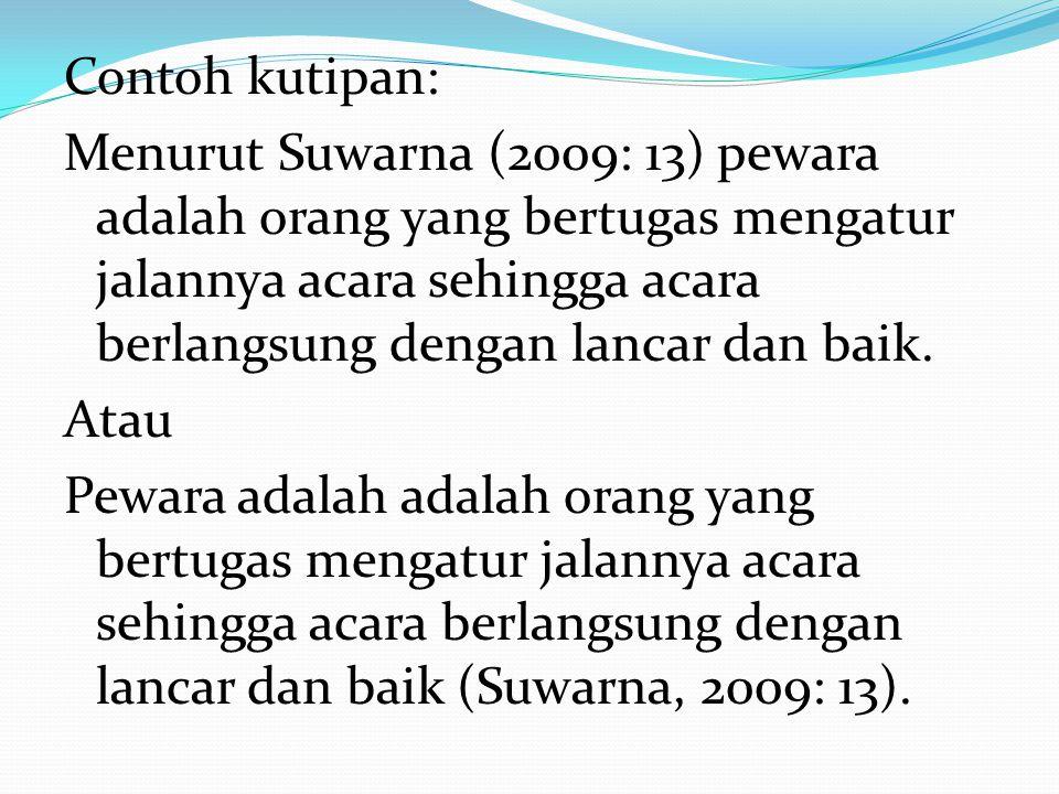 Contoh kutipan: Menurut Suwarna (2009: 13) pewara adalah orang yang bertugas mengatur jalannya acara sehingga acara berlangsung dengan lancar dan baik.
