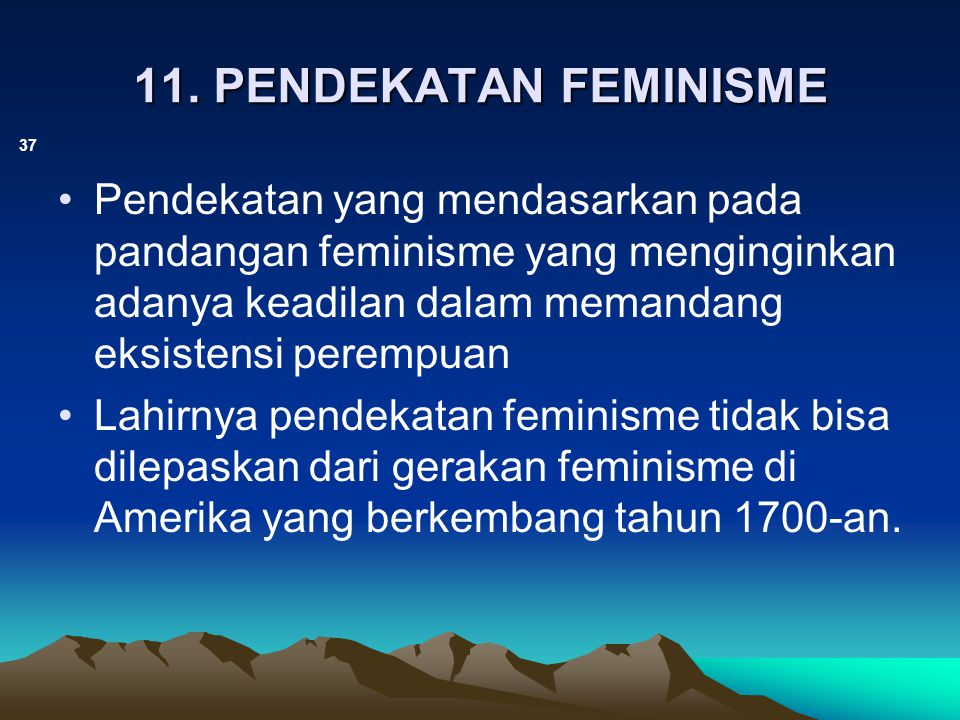 11. PENDEKATAN FEMINISME Pendekatan yang mendasarkan pada pandangan feminisme yang menginginkan adanya keadilan dalam memandang eksistensi perempuan.