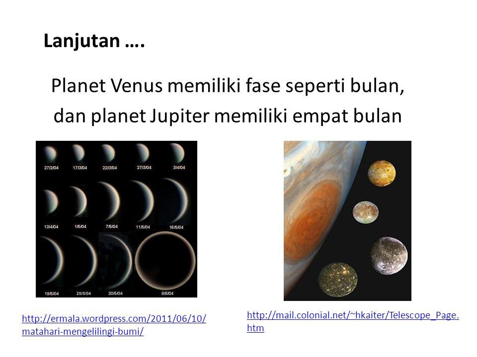 Lanjutan …. Planet Venus memiliki fase seperti bulan, dan planet Jupiter memiliki empat bulan http://mail.colonial.net/~hkaiter/Telescope_Page.htm.