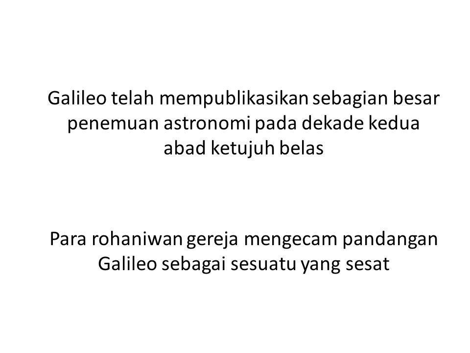 Galileo telah mempublikasikan sebagian besar penemuan astronomi pada dekade kedua abad ketujuh belas Para rohaniwan gereja mengecam pandangan Galileo sebagai sesuatu yang sesat