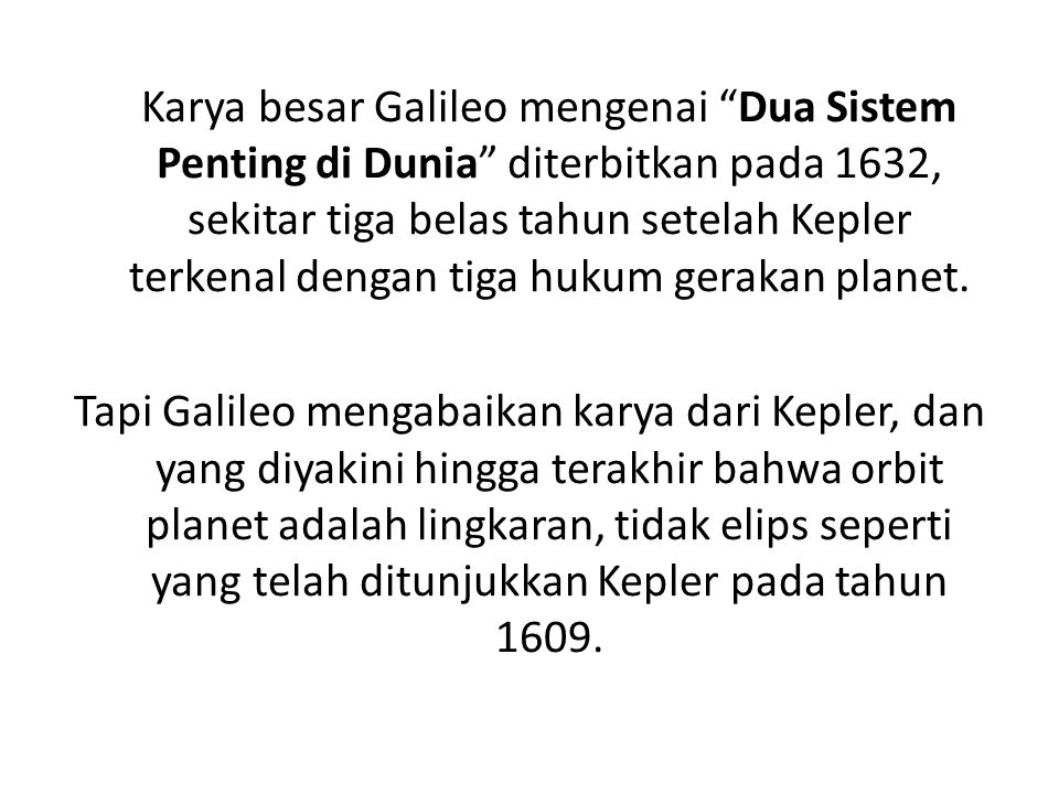 Karya besar Galileo mengenai Dua Sistem Penting di Dunia diterbitkan pada 1632, sekitar tiga belas tahun setelah Kepler terkenal dengan tiga hukum gerakan planet.